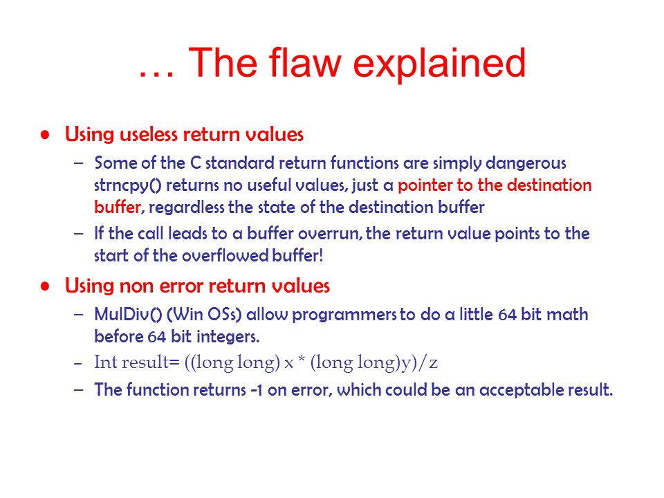 … The flaw explained Using useless return values –Some of the C standard return functions are simply dangerous strncpy() returns no useful values, jus