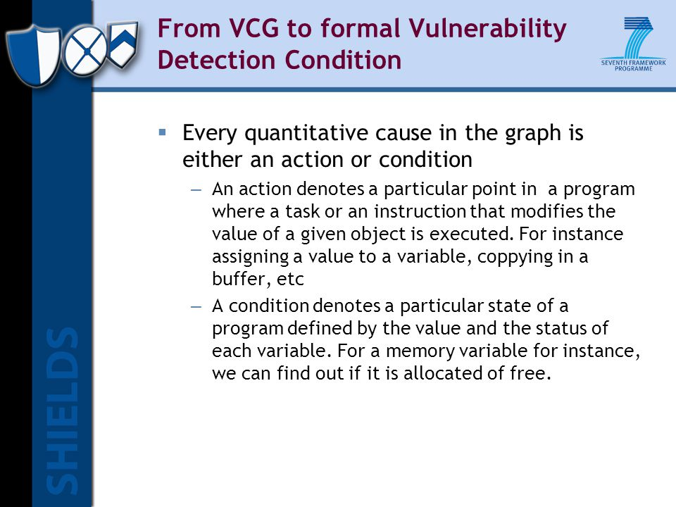 From VCG to formal Vulnerability Detection Condition  Every quantitative cause in the graph is either an action or condition – An action denotes a particular point in a program where a task or an instruction that modifies the value of a given object is executed.