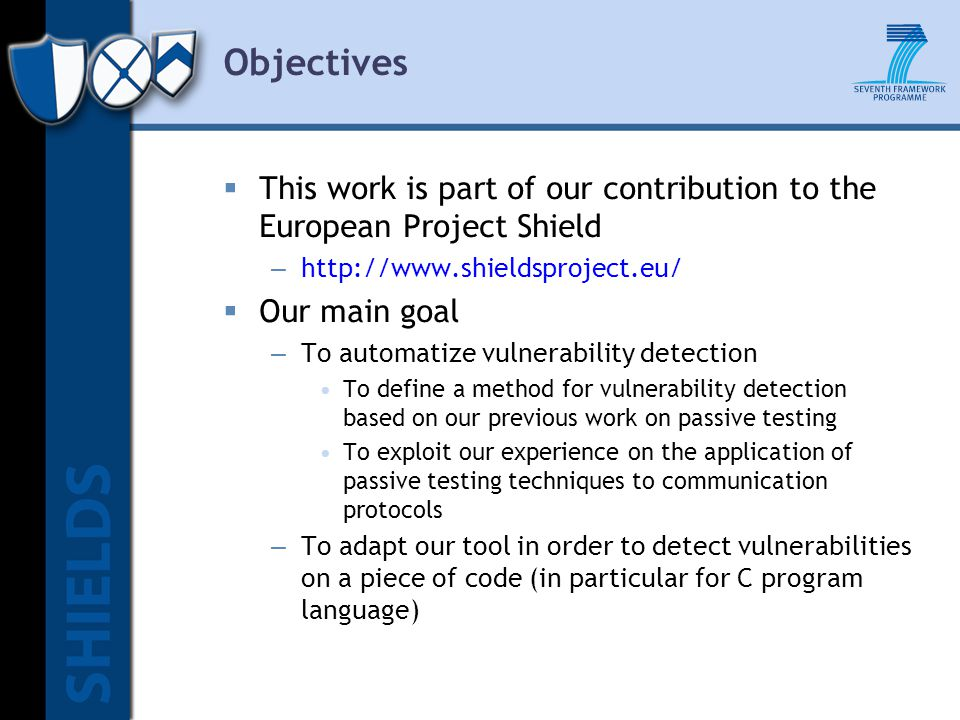 Objectives  This work is part of our contribution to the European Project Shield – http://www.shieldsproject.eu/  Our main goal – To automatize vulnerability detection To define a method for vulnerability detection based on our previous work on passive testing To exploit our experience on the application of passive testing techniques to communication protocols – To adapt our tool in order to detect vulnerabilities on a piece of code (in particular for C program language)