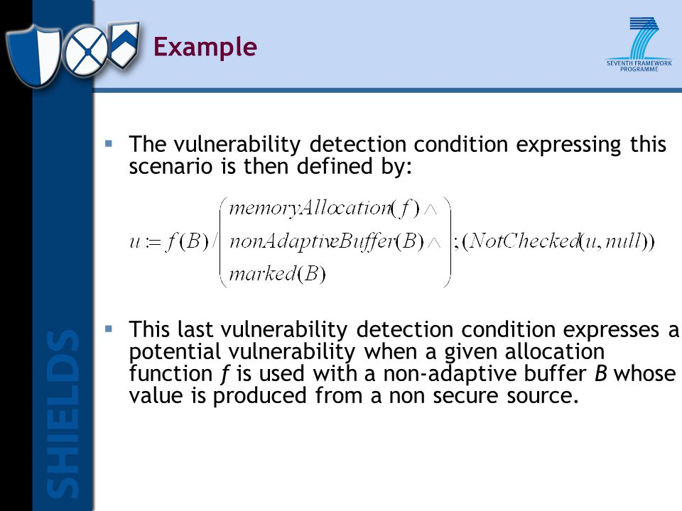 Example  The vulnerability detection condition expressing this scenario is then defined by:  This last vulnerability detection condition expresses a potential vulnerability when a given allocation function f is used with a non-adaptive buffer B whose value is produced from a non secure source.