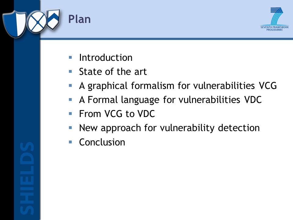 Plan  Introduction  State of the art  A graphical formalism for vulnerabilities VCG  A Formal language for vulnerabilities VDC  From VCG to VDC  New approach for vulnerability detection  Conclusion