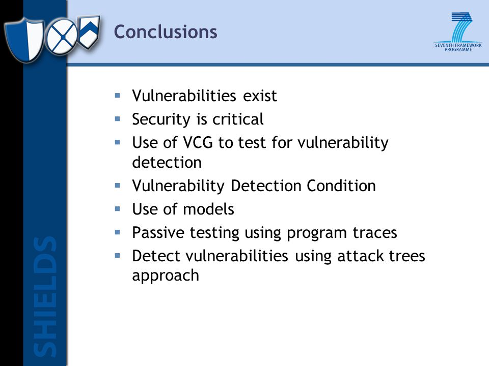  Vulnerabilities exist  Security is critical  Use of VCG to test for vulnerability detection  Vulnerability Detection Condition  Use of models  Passive testing using program traces  Detect vulnerabilities using attack trees approach Conclusions