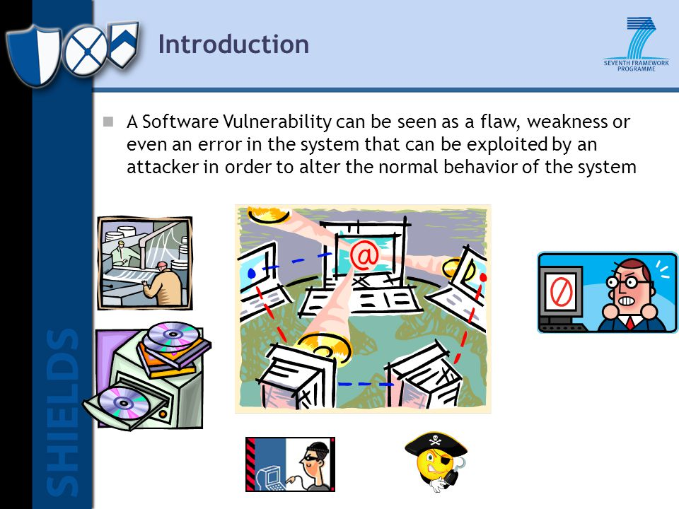 Introduction A Software Vulnerability can be seen as a flaw, weakness or even an error in the system that can be exploited by an attacker in order to alter the normal behavior of the system