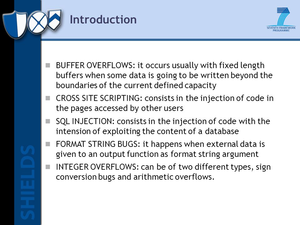 Introduction BUFFER OVERFLOWS: it occurs usually with fixed length buffers when some data is going to be written beyond the boundaries of the current