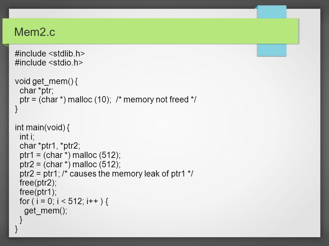 Mem2.c #include void get_mem() { char *ptr; ptr = (char *) malloc (10); /* memory not freed */ } int main(void) { int i; char *ptr1, *ptr2; ptr1 = (ch