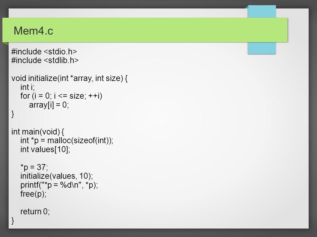 Mem4.c #include void initialize(int *array, int size) { int i; for (i = 0; i <= size; ++i) array[i] = 0; } int main(void) { int *p = malloc(sizeof(int