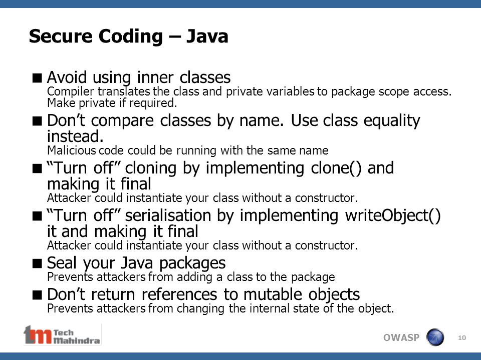 OWASP 10 Secure Coding – Java  Avoid using inner classes Compiler translates the class and private variables to package scope access.