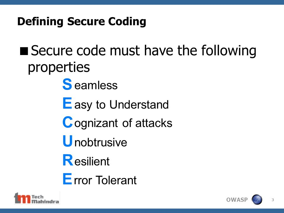 OWASP 3 Defining Secure Coding  Secure code must have the following properties SECURESECURE eamless ognizant of attacks asy to Understand nobtrusive esilient rror Tolerant