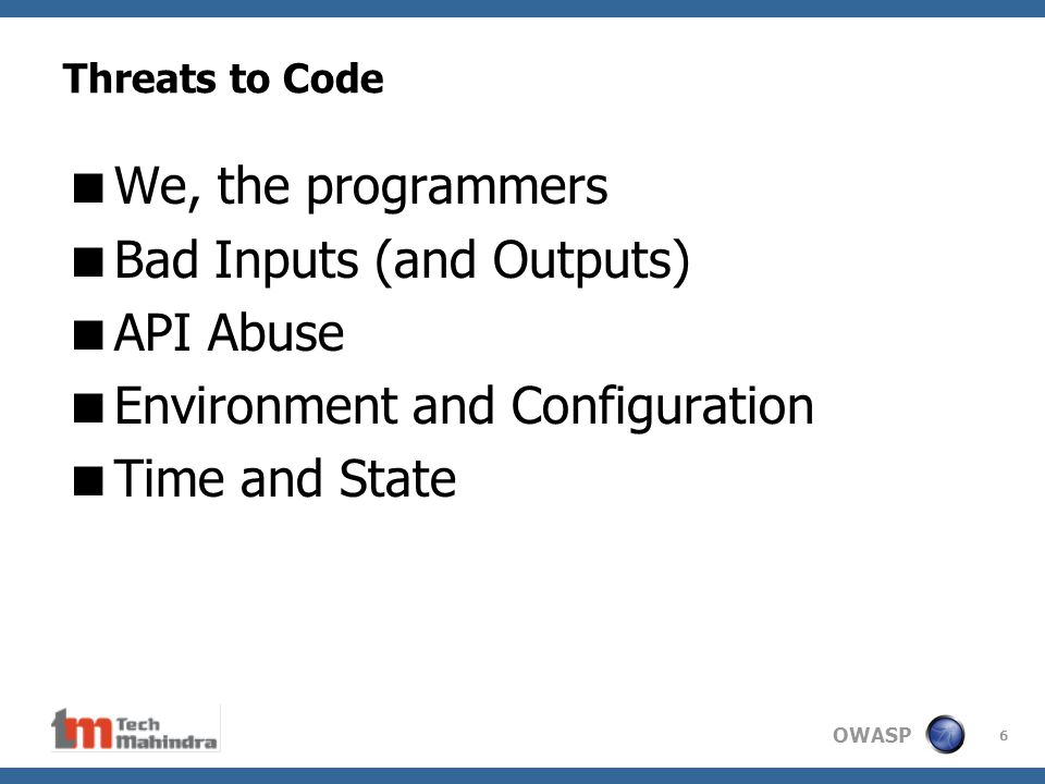 OWASP 6 Threats to Code  We, the programmers  Bad Inputs (and Outputs)  API Abuse  Environment and Configuration  Time and State