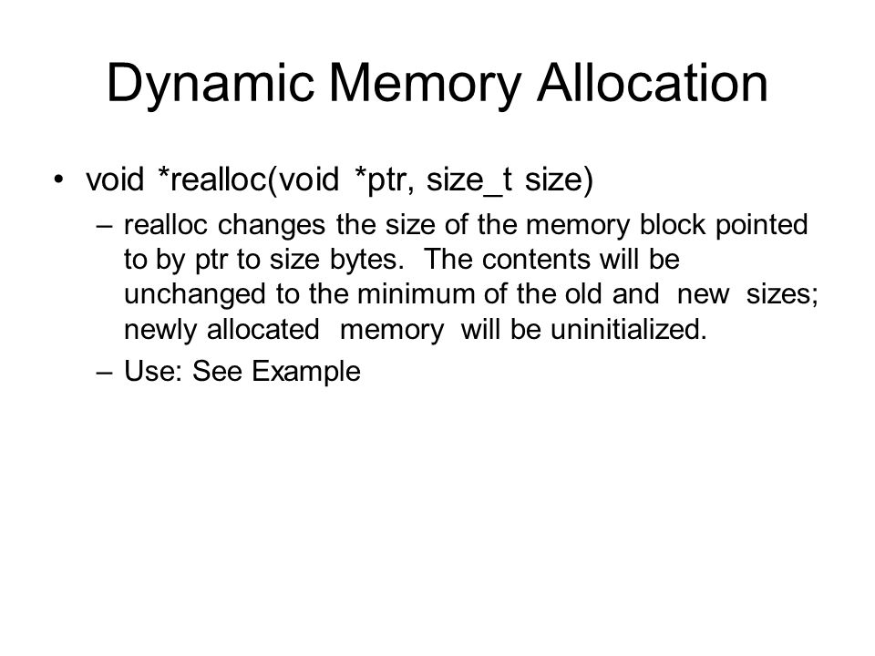 Dynamic Memory Allocation void *realloc(void *ptr, size_t size) –realloc changes the size of the memory block pointed to by ptr to size bytes. The con