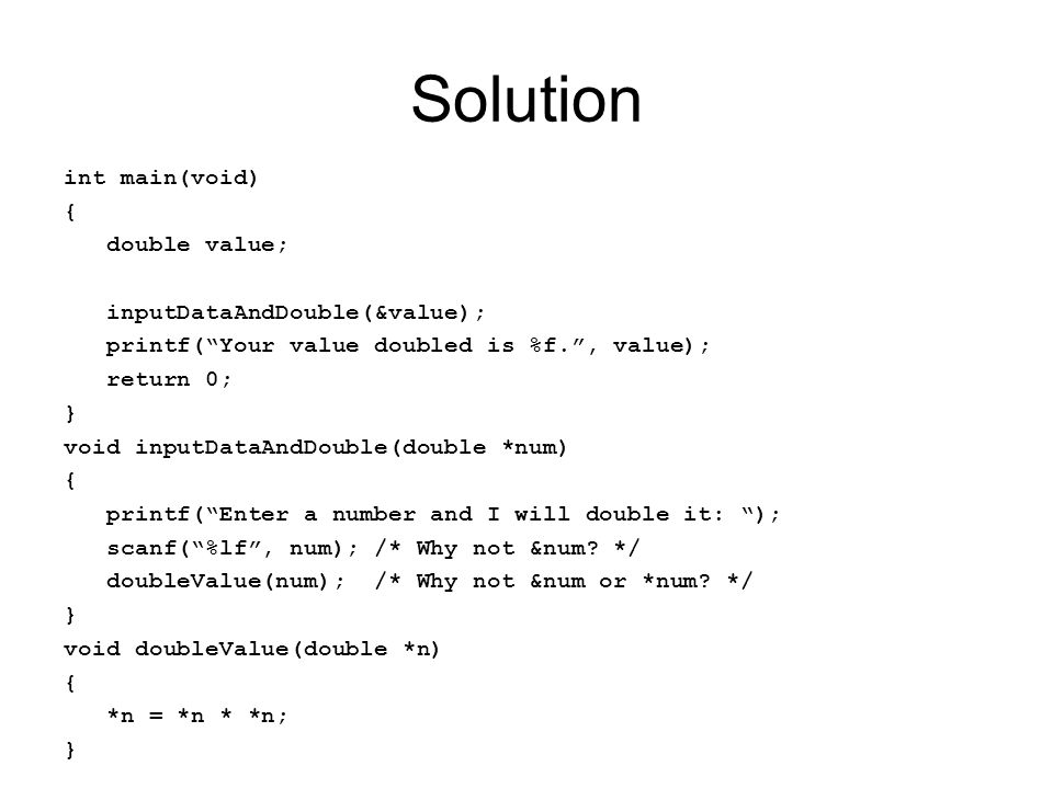 "Solution int main(void) { double value; inputDataAndDouble(&value); printf(""Your value doubled is %f."", value); return 0; } void inputDataAndDouble(do"