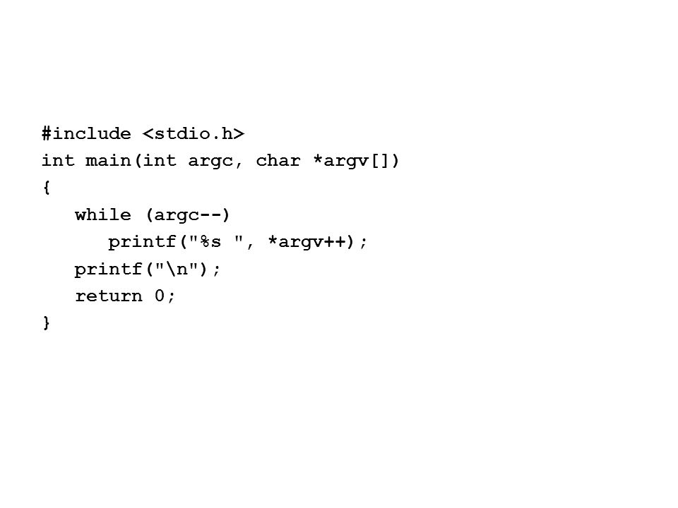 #include int main(int argc, char *argv[]) { while (argc--) printf( %s , *argv++); printf( \n ); return 0; }