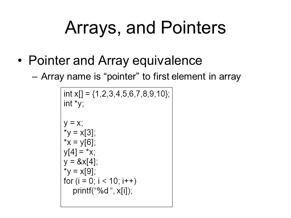 Arrays, and Pointers Pointer and Array equivalence –Array name is pointer to first element in array int x[] = {1,2,3,4,5,6,7,8,9,10}; int *y; y = x; *y = x[3]; *x = y[6]; y[4] = *x; y = &x[4]; *y = x[9]; for (i = 0; i < 10; i++) printf( %d , x[i]);