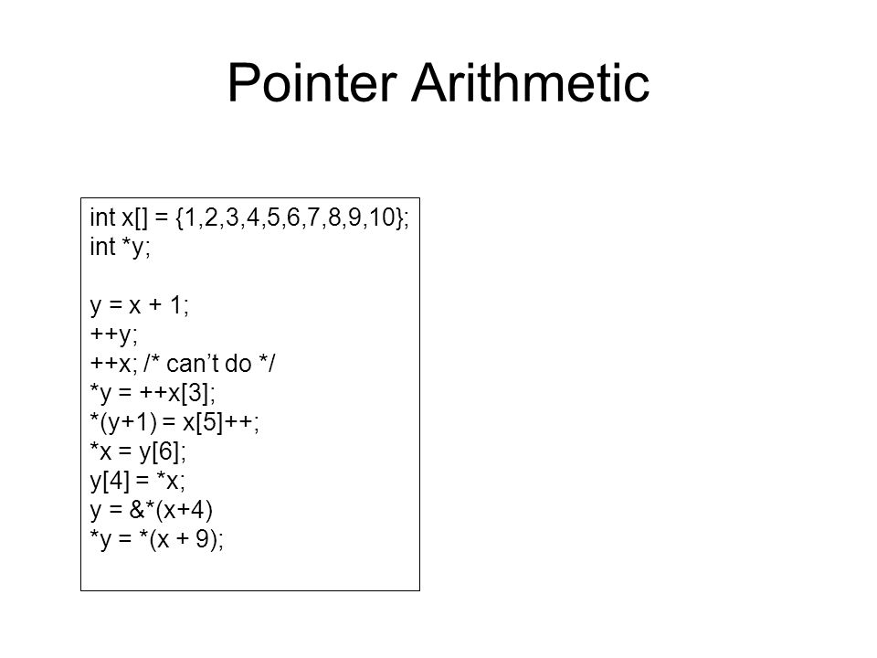 Pointer Arithmetic int x[] = {1,2,3,4,5,6,7,8,9,10}; int *y; y = x + 1; ++y; ++x; /* can't do */ *y = ++x[3]; *(y+1) = x[5]++; *x = y[6]; y[4] = *x; y = &*(x+4) *y = *(x + 9);