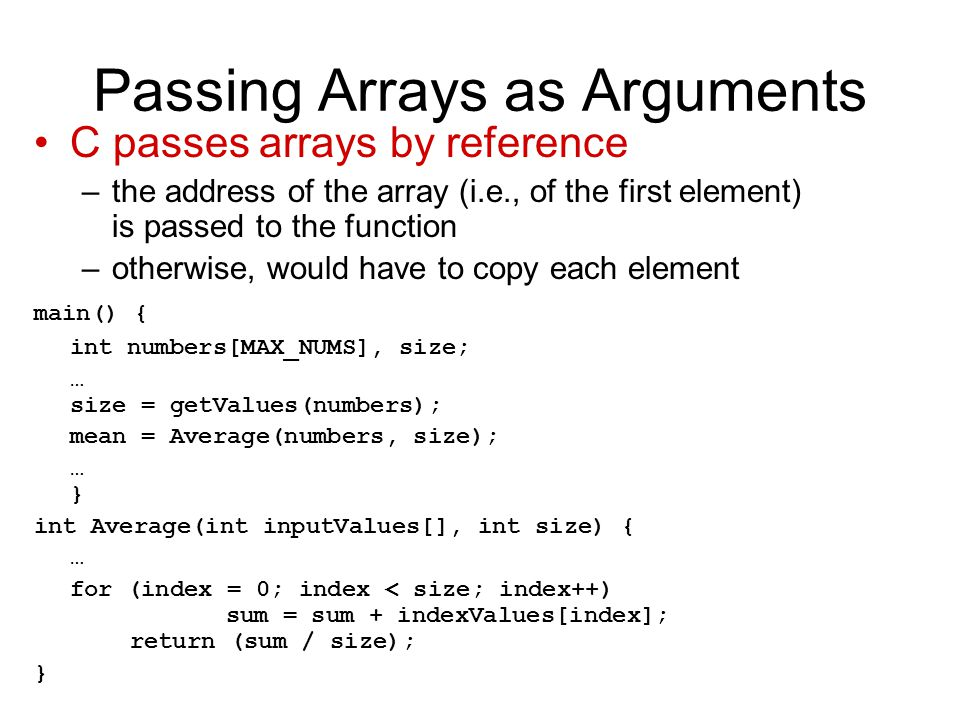 Passing Arrays as Arguments C passes arrays by reference –the address of the array (i.e., of the first element) is passed to the function –otherwise, would have to copy each element main() { int numbers[MAX_NUMS], size; … size = getValues(numbers); mean = Average(numbers, size); … } int Average(int inputValues[], int size) { … for (index = 0; index < size; index++) sum = sum + indexValues[index]; return (sum / size); }