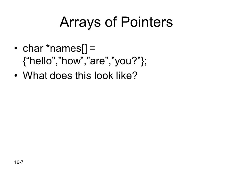 16-7 Arrays of Pointers char *names[] = { hello , how , are , you? }; What does this look like?