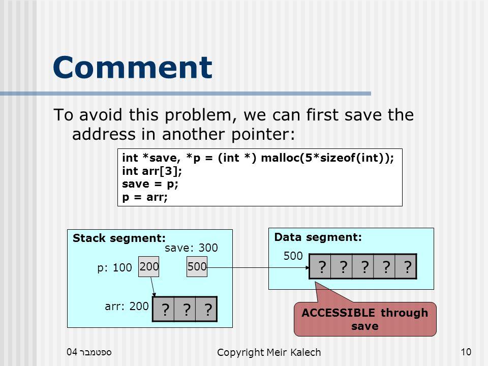 ספטמבר 04Copyright Meir Kalech10 Comment To avoid this problem, we can first save the address in another pointer: Data segment: Stack segment: 200 p: 100 .
