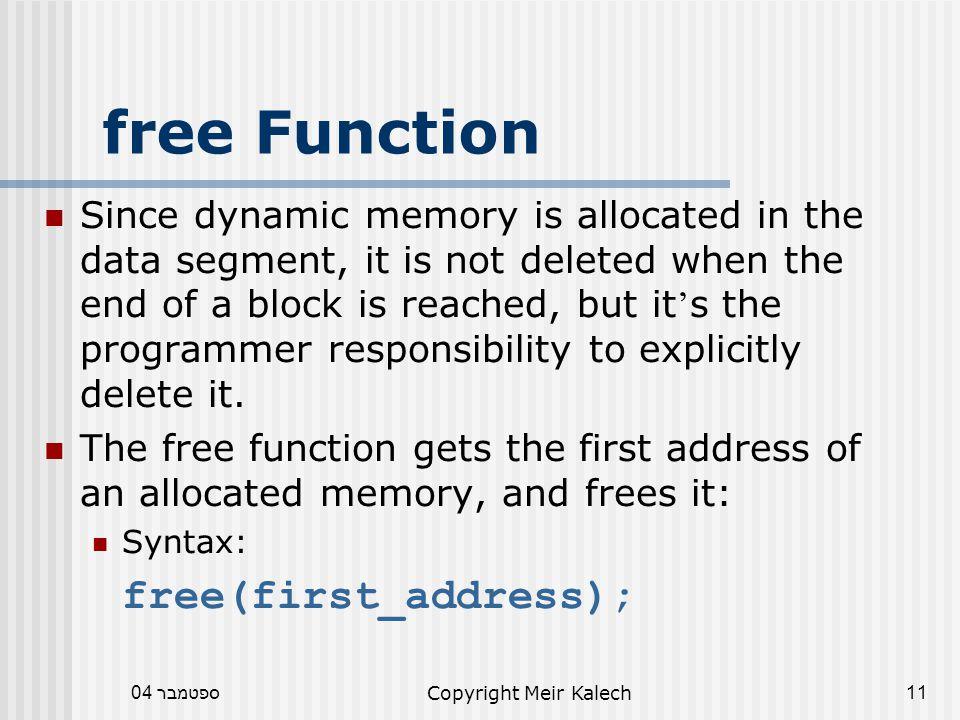 ספטמבר 04Copyright Meir Kalech11 free Function Since dynamic memory is allocated in the data segment, it is not deleted when the end of a block is reached, but it ' s the programmer responsibility to explicitly delete it.