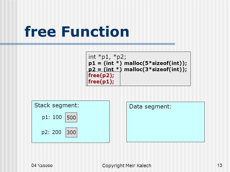 ספטמבר 04Copyright Meir Kalech13 free Function Data segment: Stack segment: 500 p1: 100 int *p1, *p2; p1 = (int *) malloc(5*sizeof(int)); p2 = (int *) malloc(3*sizeof(int)); free(p2); free(p1); 300 p2: 200