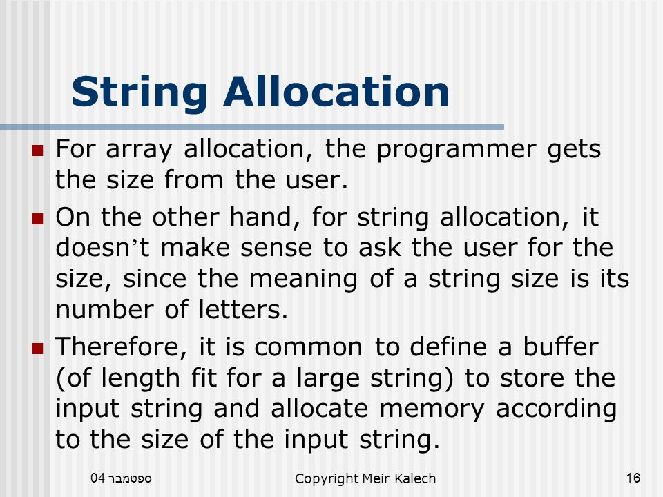 ספטמבר 04Copyright Meir Kalech16 String Allocation For array allocation, the programmer gets the size from the user.
