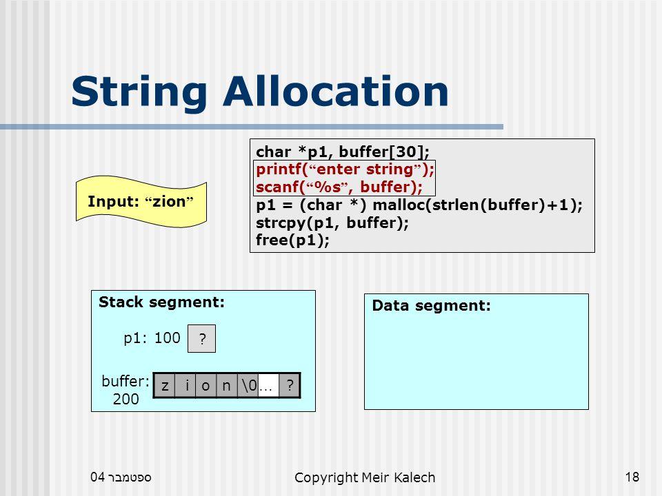 ספטמבר 04Copyright Meir Kalech18 char *p1, buffer[30]; printf( enter string ); scanf( %s , buffer); p1 = (char *) malloc(strlen(buffer)+1); strcpy(p1, buffer); free(p1); String Allocation Data segment: Stack segment: .