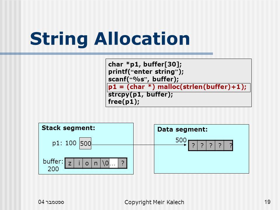 ספטמבר 04Copyright Meir Kalech19 char *p1, buffer[30]; printf( enter string ); scanf( %s , buffer); p1 = (char *) malloc(strlen(buffer)+1); strcpy(p1, buffer); free(p1); String Allocation Data segment: Stack segment: 500 p1: 100 .