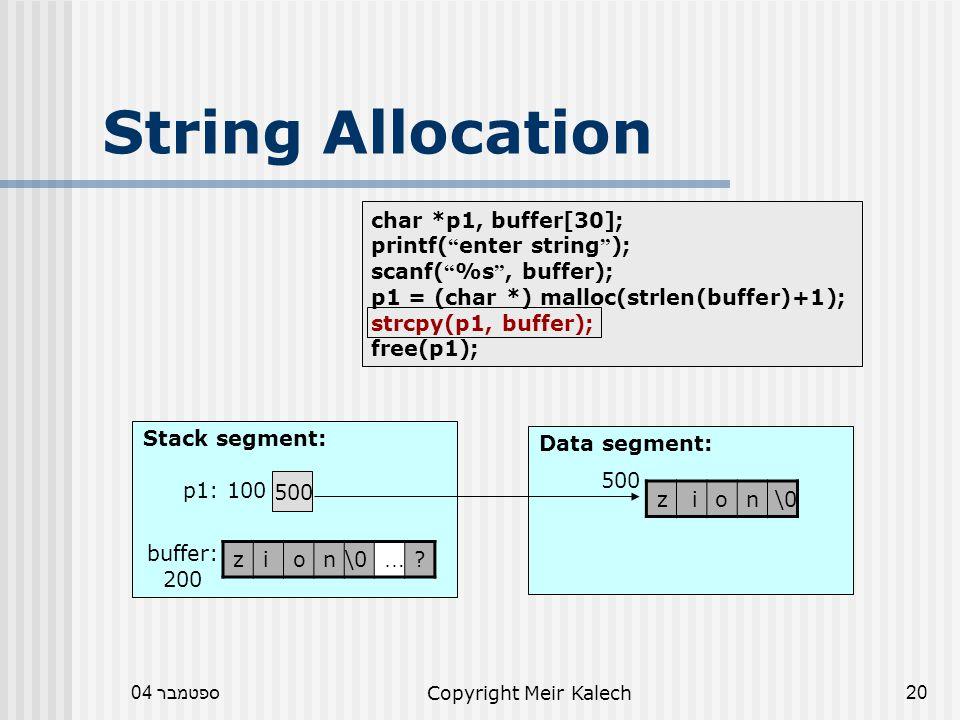 ספטמבר 04Copyright Meir Kalech20 char *p1, buffer[30]; printf( enter string ); scanf( %s , buffer); p1 = (char *) malloc(strlen(buffer)+1); strcpy(p1, buffer); free(p1); String Allocation Data segment: Stack segment: 500 p1: 100 .