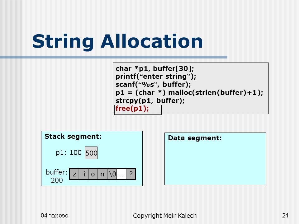 ספטמבר 04Copyright Meir Kalech21 char *p1, buffer[30]; printf( enter string ); scanf( %s , buffer); p1 = (char *) malloc(strlen(buffer)+1); strcpy(p1, buffer); free(p1); String Allocation Data segment: Stack segment: 500 p1: 100 .