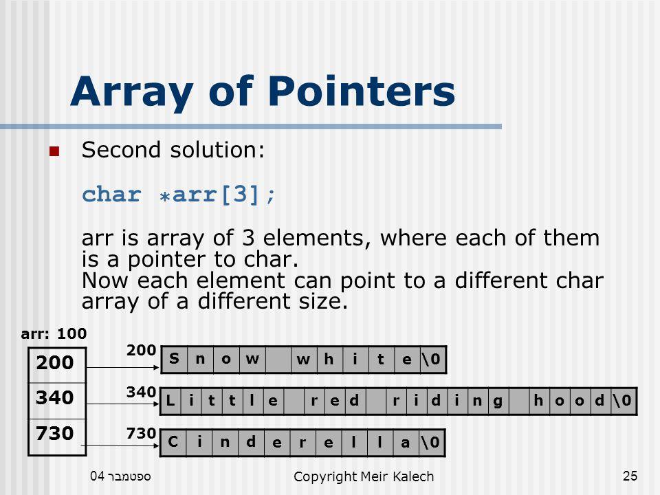 ספטמבר 04Copyright Meir Kalech25 Array of Pointers Second solution: char * arr[3]; arr is array of 3 elements, where each of them is a pointer to char.