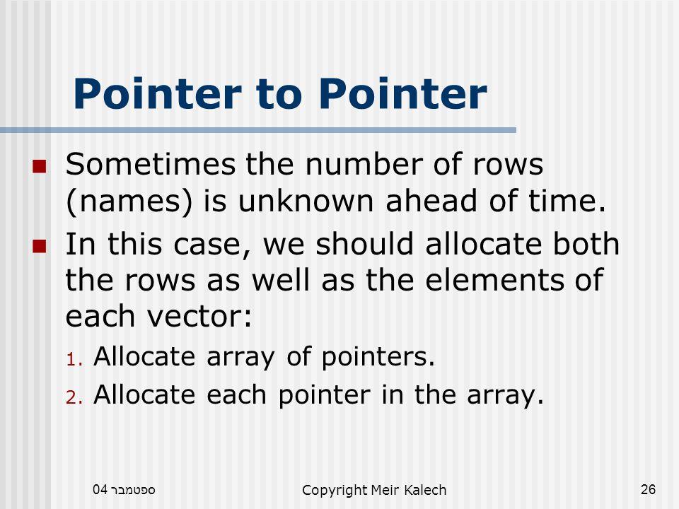 ספטמבר 04Copyright Meir Kalech26 Pointer to Pointer Sometimes the number of rows (names) is unknown ahead of time.