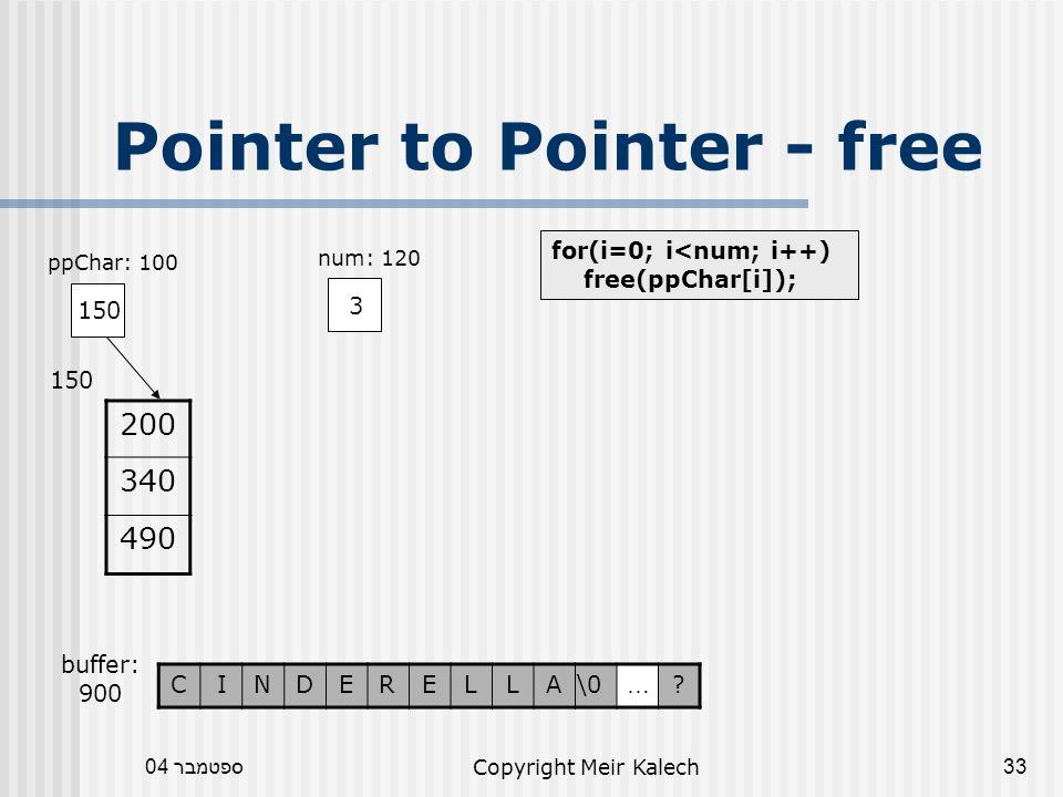 ספטמבר 04Copyright Meir Kalech33 Pointer to Pointer - free for(i=0; i<num; i++) free(ppChar[i]); 150 ppChar: 100 3 num: 120 200 340 490 150 buffer: 900 .