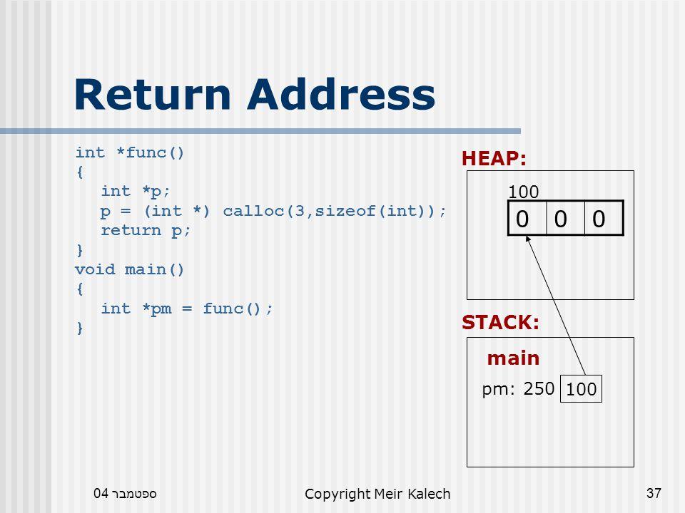 ספטמבר 04Copyright Meir Kalech37 Return Address int *func() { int *p; p = (int *) calloc(3,sizeof(int)); return p; } void main() { int *pm = func(); } main HEAP: 000 STACK: pm: 250 100