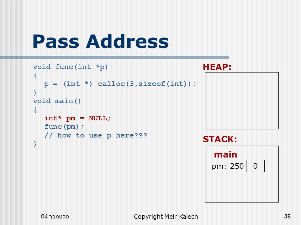 ספטמבר 04Copyright Meir Kalech38 Pass Address void func(int *p) { p = (int *) calloc(3,sizeof(int)); } void main() { int* pm = NULL; func(pm); // how to use p here .