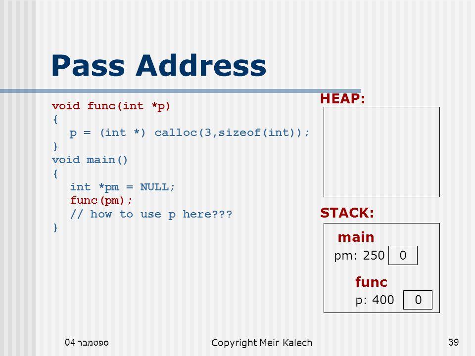 ספטמבר 04Copyright Meir Kalech39 Pass Address void func(int *p) { p = (int *) calloc(3,sizeof(int)); } void main() { int *pm = NULL; func(pm); // how to use p here .