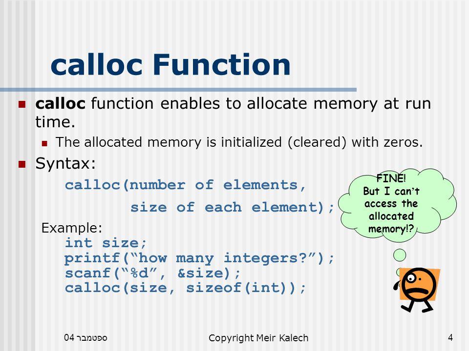 ספטמבר 04Copyright Meir Kalech15 free Function Data segment: Stack segment: 0 p1: 100 300 p2: 200 int *p1, *p2 p1 = (int *) malloc(5*sizeof(int)); p2 = (int *) malloc(3*sizeof(int)); free(p2); free(p1); p1=NULL; free(p1); Initialize your pointers with NULL.