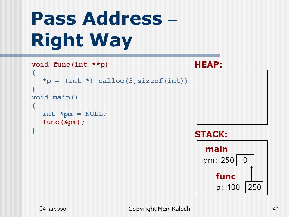 ספטמבר 04Copyright Meir Kalech41 Pass Address – Right Way void func(int **p) { *p = (int *) calloc(3,sizeof(int)); } void main() { int *pm = NULL; func(&pm); } HEAP: func STACK: main pm: 250 0 p: 400 250