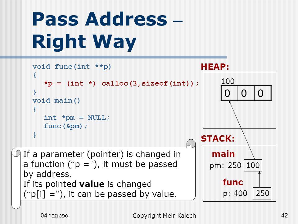 ספטמבר 04Copyright Meir Kalech42 Pass Address – Right Way void func(int **p) { *p = (int *) calloc(3,sizeof(int)); } void main() { int *pm = NULL; func(&pm); } HEAP: 100 000 If a parameter (pointer) is changed in a function ( p = ), it must be passed by address.