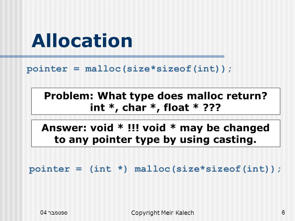 ספטמבר 04Copyright Meir Kalech6 Allocation pointer = malloc(size*sizeof(int)); Problem: What type does malloc return.