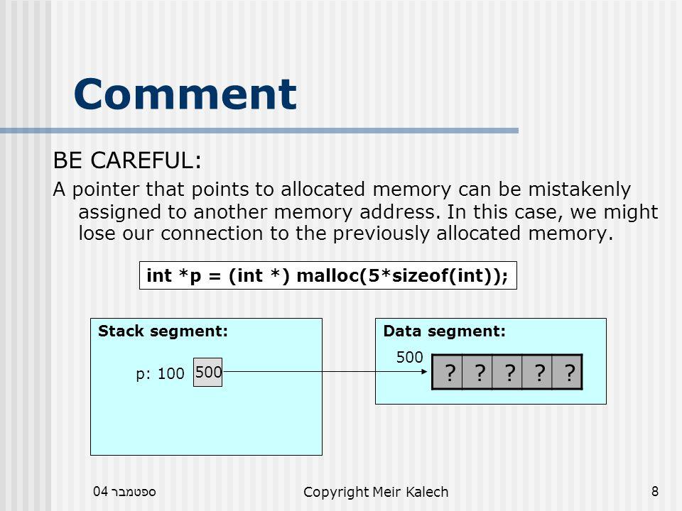 ספטמבר 04Copyright Meir Kalech39 Pass Address void func(int *p) { p = (int *) calloc(3,sizeof(int)); } void main() { int *pm = NULL; func(pm); // how to use p here??.