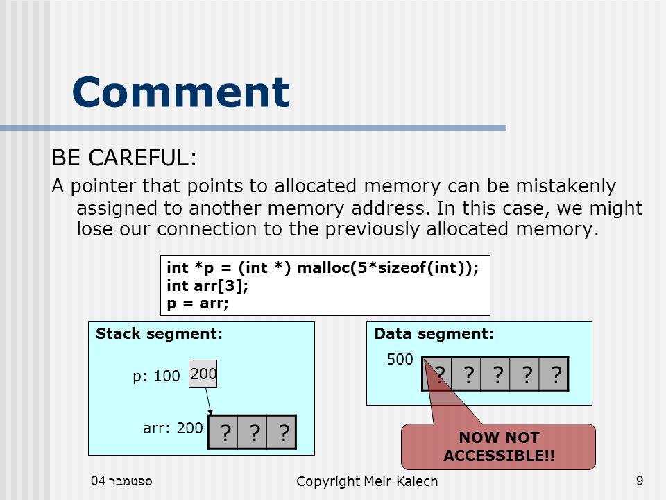 ספטמבר 04Copyright Meir Kalech40 Pass Address void func(int *p) { p = (int *) calloc(3,sizeof(int)); } void main() { int *pm = NULL; func(pm); } HEAP: 100 000 func STACK: main pm: 250 0 p: 400 100