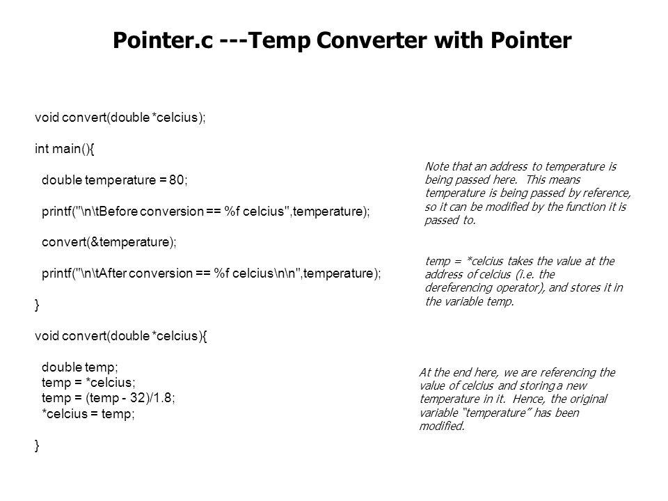 void convert(double *celcius); int main(){ double temperature = 80; printf( \n\tBefore conversion == %f celcius ,temperature); convert(&temperature); printf( \n\tAfter conversion == %f celcius\n\n ,temperature); } void convert(double *celcius){ double temp; temp = *celcius; temp = (temp - 32)/1.8; *celcius = temp; } Pointer.c ---Temp Converter with Pointer temp = *celcius takes the value at the address of celcius (i.e.