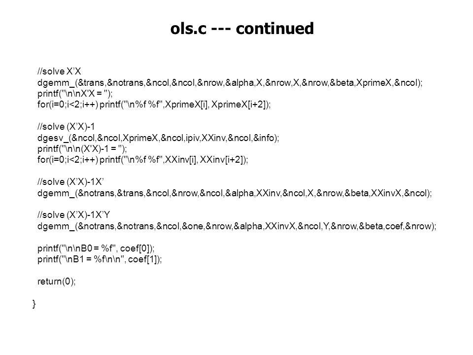 //solve X'X dgemm_(&trans,&notrans,&ncol,&ncol,&nrow,&alpha,X,&nrow,X,&nrow,&beta,XprimeX,&ncol); printf( \n\nX X = ); for(i=0;i<2;i++) printf( \n%f %f ,XprimeX[i], XprimeX[i+2]); //solve (X'X)-1 dgesv_(&ncol,&ncol,XprimeX,&ncol,ipiv,XXinv,&ncol,&info); printf( \n\n(X X)-1 = ); for(i=0;i<2;i++) printf( \n%f %f ,XXinv[i], XXinv[i+2]); //solve (X'X)-1X' dgemm_(&notrans,&trans,&ncol,&nrow,&ncol,&alpha,XXinv,&ncol,X,&nrow,&beta,XXinvX,&ncol); //solve (X'X)-1X'Y dgemm_(&notrans,&notrans,&ncol,&one,&nrow,&alpha,XXinvX,&ncol,Y,&nrow,&beta,coef,&nrow); printf( \n\nB0 = %f , coef[0]); printf( \nB1 = %f\n\n , coef[1]); return(0); } ols.c --- continued