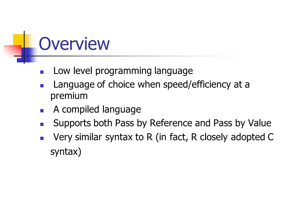 Overview Low level programming language Language of choice when speed/efficiency at a premium A compiled language Supports both Pass by Reference and Pass by Value Very similar syntax to R (in fact, R closely adopted C syntax)