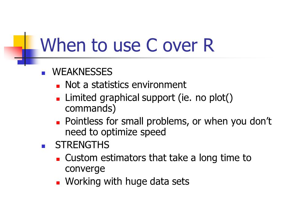 When to use C over R WEAKNESSES Not a statistics environment Limited graphical support (ie.