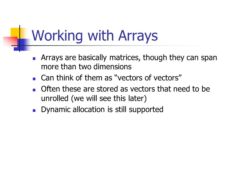 Working with Arrays Arrays are basically matrices, though they can span more than two dimensions Can think of them as vectors of vectors Often these are stored as vectors that need to be unrolled (we will see this later) Dynamic allocation is still supported