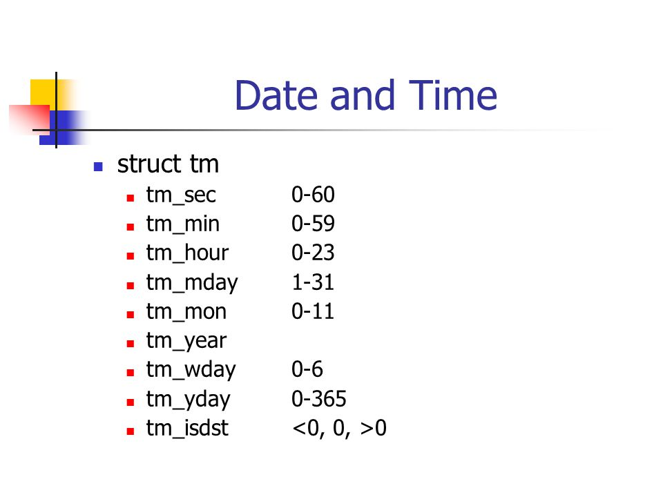 Date and Time struct tm tm_sec0-60 tm_min0-59 tm_hour0-23 tm_mday1-31 tm_mon0-11 tm_year tm_wday0-6 tm_yday0-365 tm_isdst 0