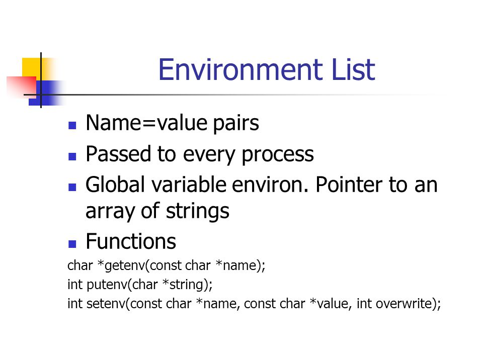 Environment List Name=value pairs Passed to every process Global variable environ. Pointer to an array of strings Functions char *getenv(const char *n