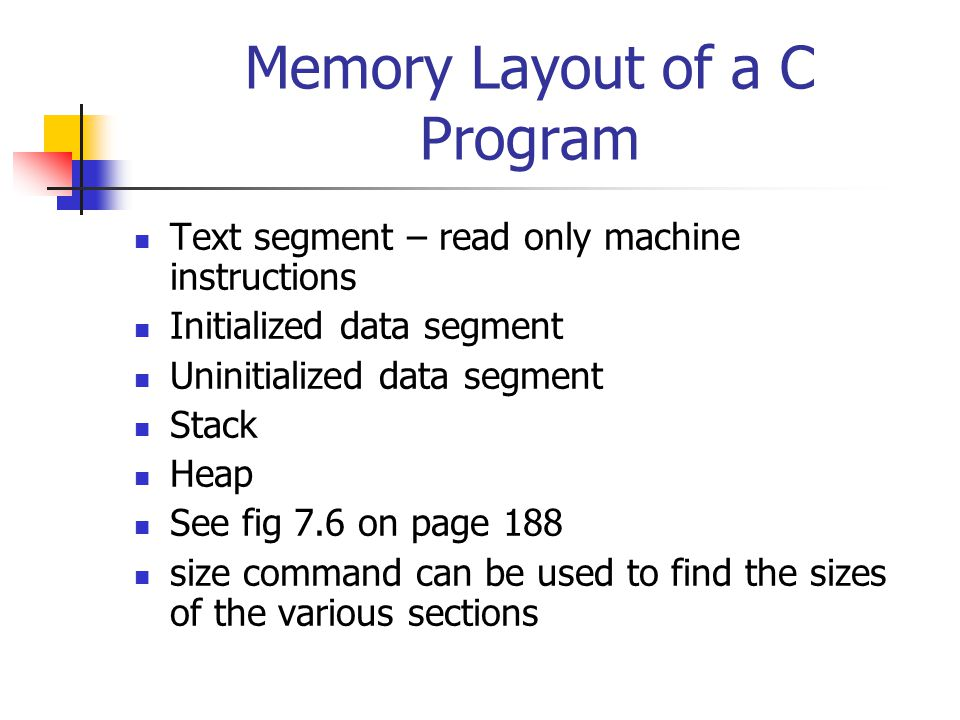 Memory Layout of a C Program Text segment – read only machine instructions Initialized data segment Uninitialized data segment Stack Heap See fig 7.6 on page 188 size command can be used to find the sizes of the various sections