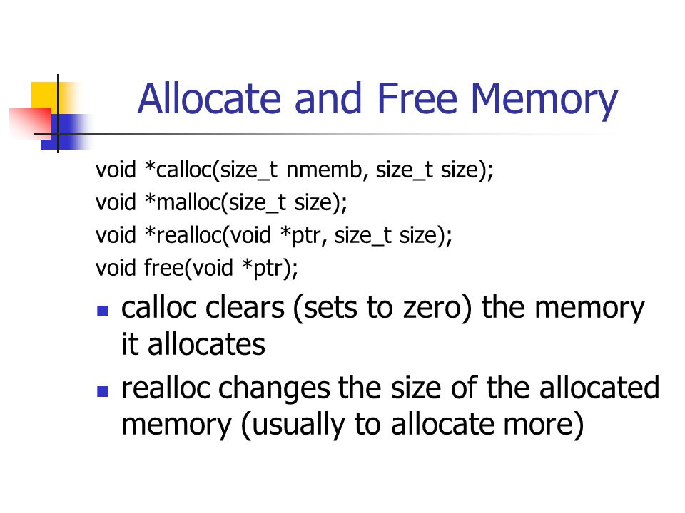 Allocate and Free Memory void *calloc(size_t nmemb, size_t size); void *malloc(size_t size); void *realloc(void *ptr, size_t size); void free(void *pt