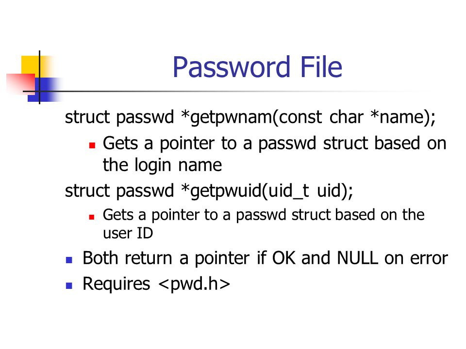 Password File struct passwd *getpwnam(const char *name); Gets a pointer to a passwd struct based on the login name struct passwd *getpwuid(uid_t uid); Gets a pointer to a passwd struct based on the user ID Both return a pointer if OK and NULL on error Requires